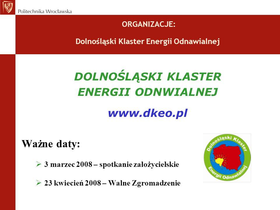 ORGANIZACJE: Dolnośląski Klaster Energii Odnawialnej DOLNOŚLĄSKI KLASTER ENERGII ODNWIALNEJ www.dkeo.pl Ważne daty: 3 marzec 2008 – spotkanie założycielskie 23 kwiecień 2008 – Walne Zgromadzenie