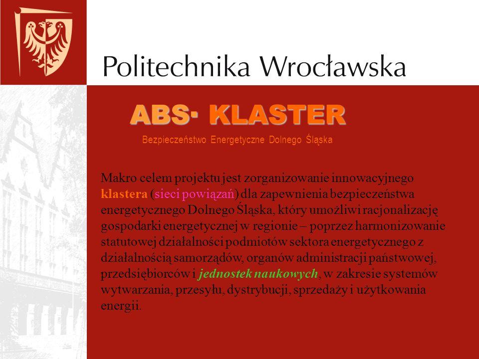 ABS· KLASTER ABS· KLASTER Bezpieczeństwo Energetyczne Dolnego Śląska Makro celem projektu jest zorganizowanie innowacyjnego klastera (sieci powiązań) dla zapewnienia bezpieczeństwa energetycznego Dolnego Śląska, który umożliwi racjonalizację gospodarki energetycznej w regionie – poprzez harmonizowanie statutowej działalności podmiotów sektora energetycznego z działalnością samorządów, organów administracji państwowej, przedsiębiorców i jednostek naukowych, w zakresie systemów wytwarzania, przesyłu, dystrybucji, sprzedaży i użytkowania energii.