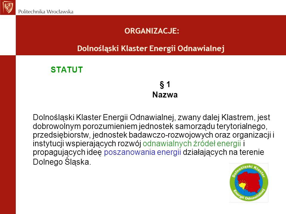 ORGANIZACJE: Dolnośląski Klaster Energii Odnawialnej STATUT § 1 Nazwa Dolnośląski Klaster Energii Odnawialnej, zwany dalej Klastrem, jest dobrowolnym porozumieniem jednostek samorządu terytorialnego, przedsiębiorstw, jednostek badawczo-rozwojowych oraz organizacji i instytucji wspierających rozwój odnawialnych źródeł energii i propagujących ideę poszanowania energii działających na terenie Dolnego Śląska.