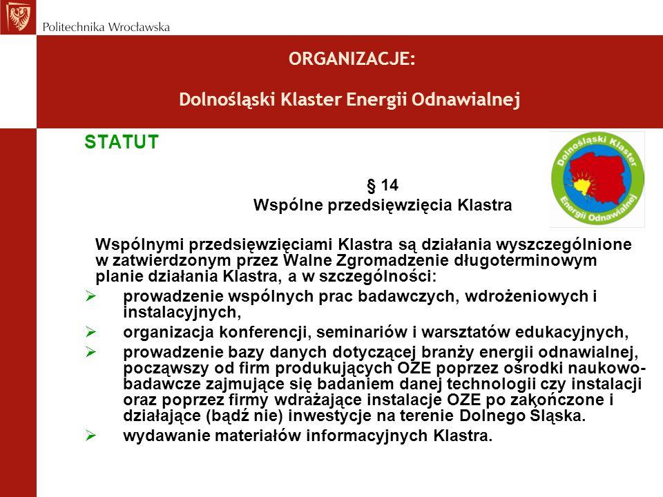 ORGANIZACJE: Dolnośląski Klaster Energii Odnawialnej STATUT § 14 Wspólne przedsięwzięcia Klastra Wspólnymi przedsięwzięciami Klastra są działania wyszczególnione w zatwierdzonym przez Walne Zgromadzenie długoterminowym planie działania Klastra, a w szczególności: prowadzenie wspólnych prac badawczych, wdrożeniowych i instalacyjnych, organizacja konferencji, seminariów i warsztatów edukacyjnych, prowadzenie bazy danych dotyczącej branży energii odnawialnej, począwszy od firm produkujących OZE poprzez ośrodki naukowo- badawcze zajmujące się badaniem danej technologii czy instalacji oraz poprzez firmy wdrażające instalacje OZE po zakończone i działające (bądź nie) inwestycje na terenie Dolnego Śląska.