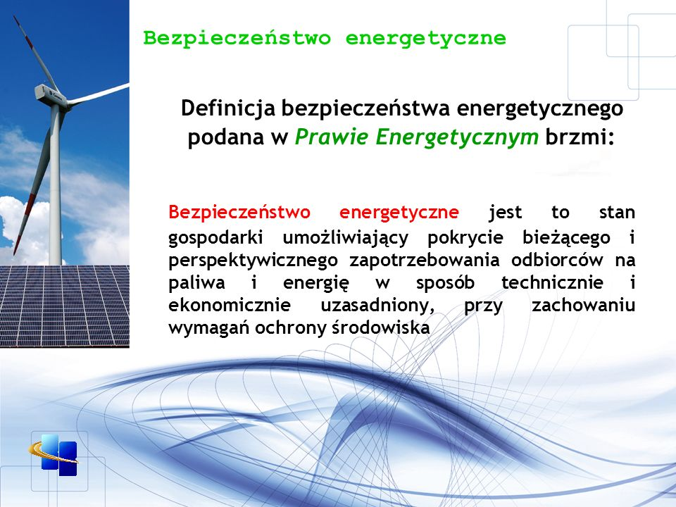 Bezpieczeństwo energetyczne Definicja bezpieczeństwa energetycznego podana w Prawie Energetycznym brzmi: Bezpieczeństwo energetyczne jest to stan gospodarki umożliwiający pokrycie bieżącego i perspektywicznego zapotrzebowania odbiorców na paliwa i energię w sposób technicznie i ekonomicznie uzasadniony, przy zachowaniu wymagań ochrony środowiska