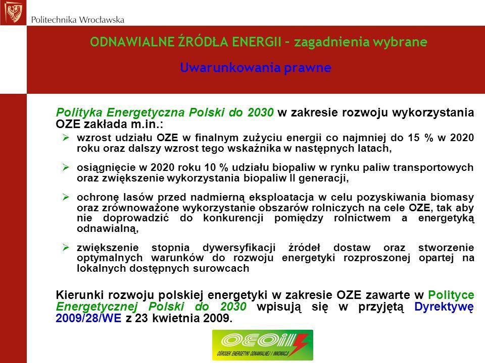 ODNAWIALNE ŹRÓDŁA ENERGII – zagadnienia wybrane Uwarunkowania prawne Polityka Energetyczna Polski do 2030 w zakresie rozwoju wykorzystania OZE zakłada m.in.: wzrost udziału OZE w finalnym zużyciu energii co najmniej do 15 % w 2020 roku oraz dalszy wzrost tego wskaźnika w następnych latach, osiągnięcie w 2020 roku 10 % udziału biopaliw w rynku paliw transportowych oraz zwiększenie wykorzystania biopaliw II generacji, ochronę lasów przed nadmierną eksploatacja w celu pozyskiwania biomasy oraz zrównoważone wykorzystanie obszarów rolniczych na cele OZE, tak aby nie doprowadzić do konkurencji pomiędzy rolnictwem a energetyką odnawialną, zwiększenie stopnia dywersyfikacji źródeł dostaw oraz stworzenie optymalnych warunków do rozwoju energetyki rozproszonej opartej na lokalnych dostępnych surowcach Kierunki rozwoju polskiej energetyki w zakresie OZE zawarte w Polityce Energetycznej Polski do 2030 wpisują się w przyjętą Dyrektywę 2009/28/WE z 23 kwietnia 2009.