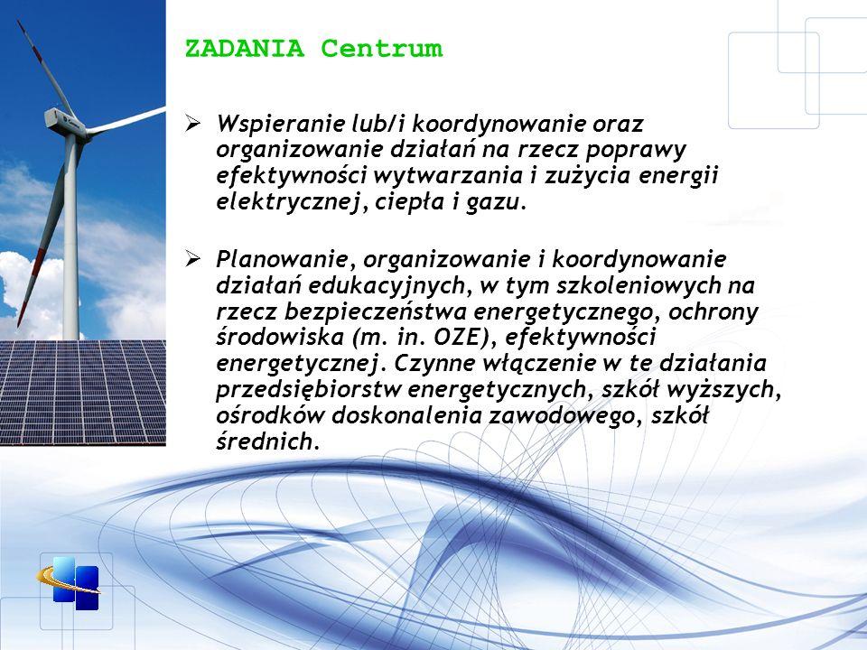 ZADANIA Centrum Wspieranie lub/i koordynowanie oraz organizowanie działań na rzecz poprawy efektywności wytwarzania i zużycia energii elektrycznej, ciepła i gazu.