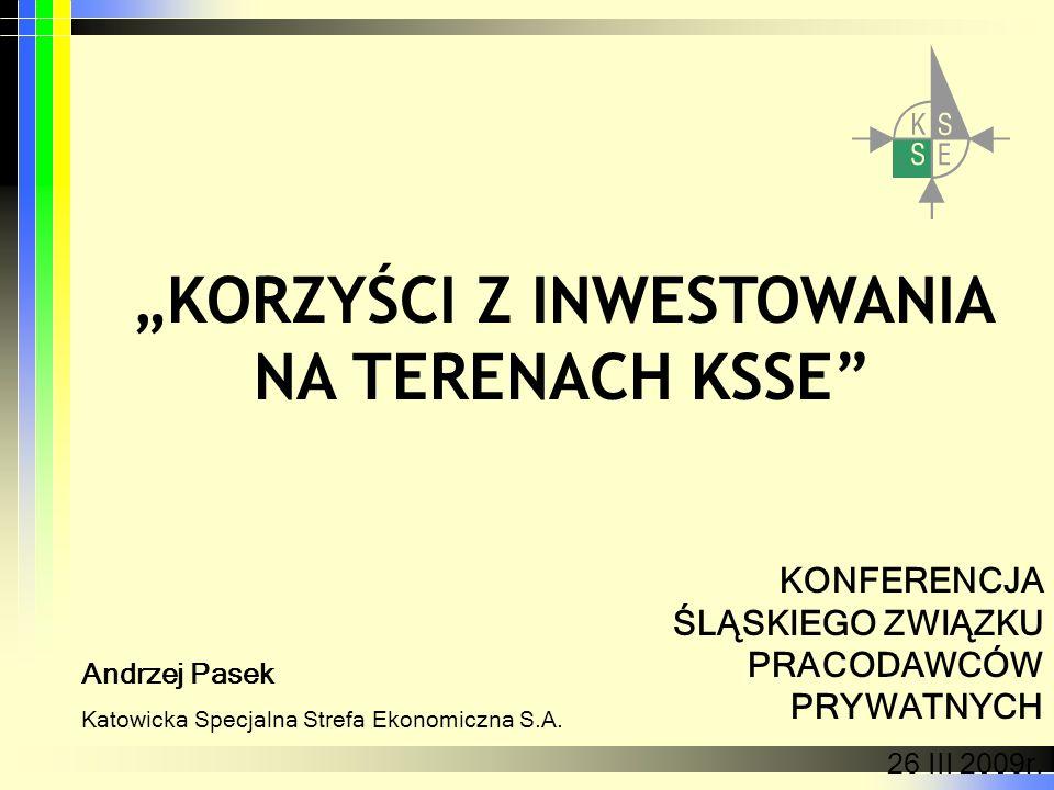 KORZYŚCI Z INWESTOWANIA NA TERENACH KSSE Andrzej Pasek Katowicka Specjalna Strefa Ekonomiczna S.A. KONFERENCJA ŚLĄSKIEGO ZWIĄZKU PRACODAWCÓW PRYWATNYC