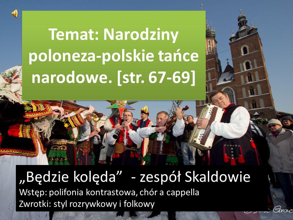 Temat: Narodziny poloneza-polskie tańce narodowe. [str. 67-69] Będzie kolęda - zespół Skaldowie Wstęp: polifonia kontrastowa, chór a cappella Zwrotki:
