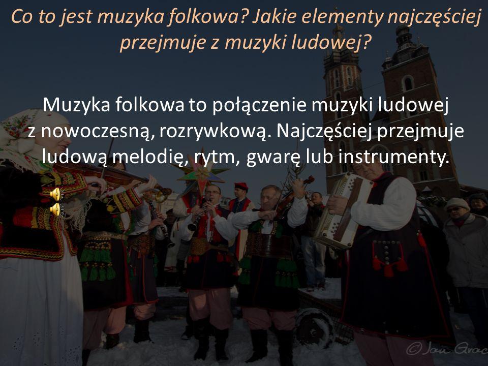 Co to jest muzyka folkowa? Jakie elementy najczęściej przejmuje z muzyki ludowej? Muzyka folkowa to połączenie muzyki ludowej z nowoczesną, rozrywkową