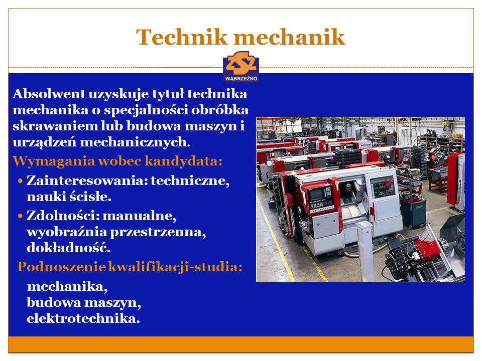 Technik mechanik Absolwent uzyskuje tytuł technika mechanika o specjalności obróbka skrawaniem lub budowa maszyn i urządzeń mechanicznych. Wymagania w