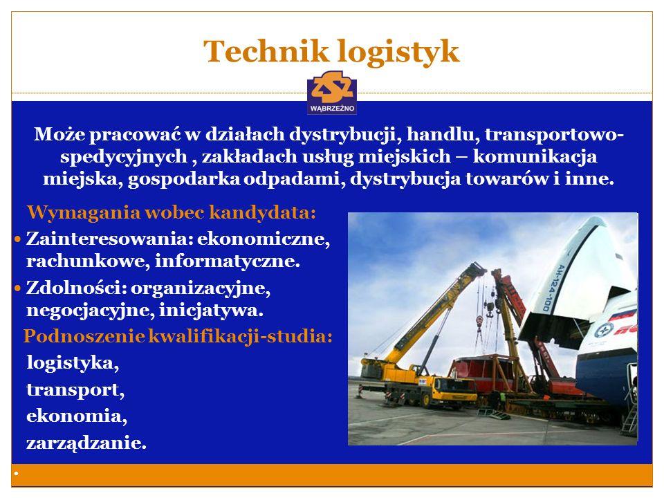 Technik logistyk Wymagania wobec kandydata: Zainteresowania: ekonomiczne, rachunkowe, informatyczne. Zdolności: organizacyjne, negocjacyjne, inicjatyw