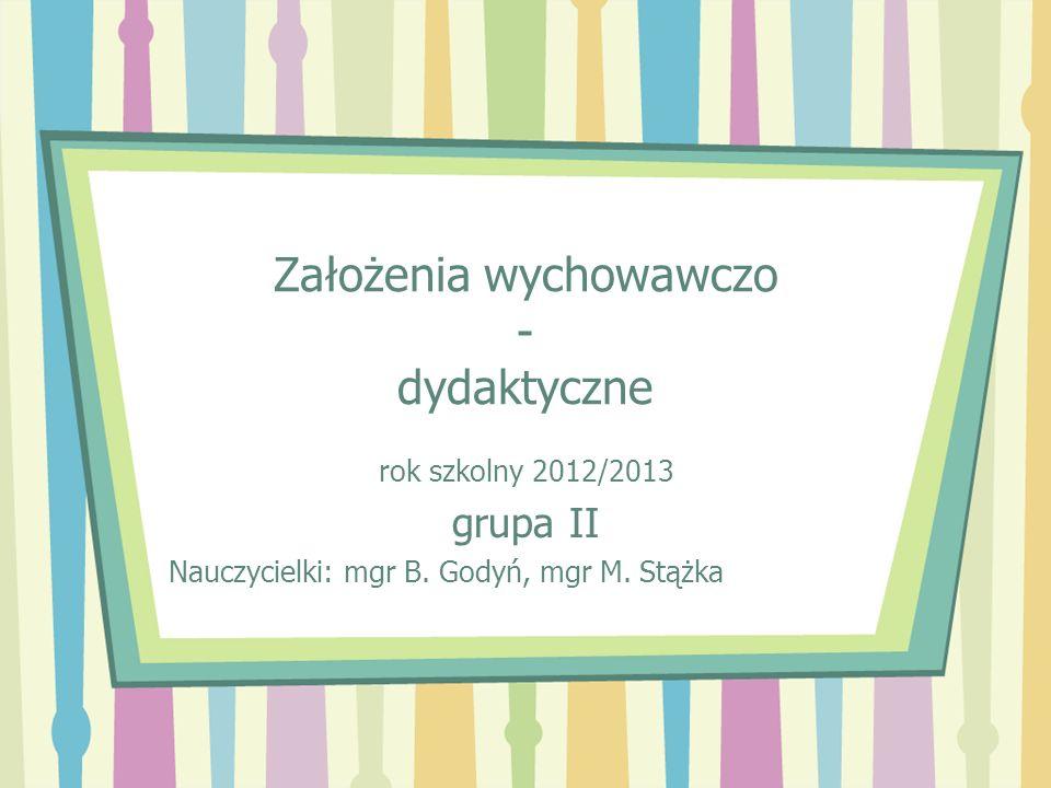 Założenia wychowawczo - dydaktyczne rok szkolny 2012/2013 grupa II Nauczycielki: mgr B. Godyń, mgr M. Stążka
