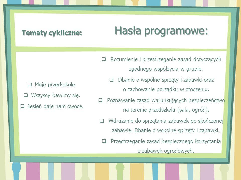 Tematy cykliczne: Hasła programowe: Rozumienie i przestrzeganie zasad dotyczących zgodnego współżycia w grupie. Dbanie o wspólne sprzęty i zabawki ora