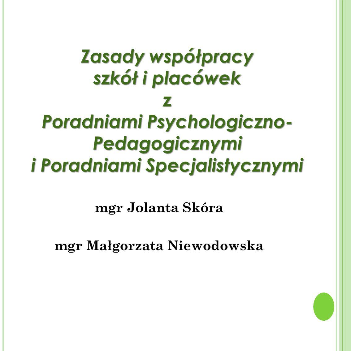 mgr Jolanta Skóra mgr Małgorzata Niewodowska Zasady współpracy szkół i placówek z Poradniami Psychologiczno- Pedagogicznymi i Poradniami Specjalistycz