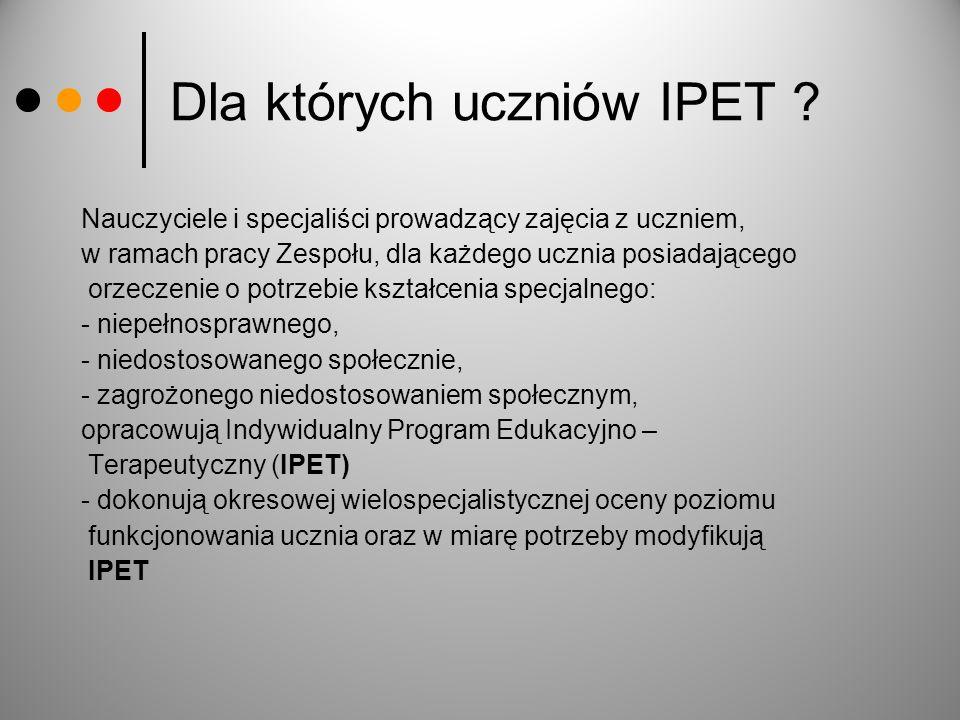 Dla których uczniów IPET ? Nauczyciele i specjaliści prowadzący zajęcia z uczniem, w ramach pracy Zespołu, dla każdego ucznia posiadającego orzeczenie