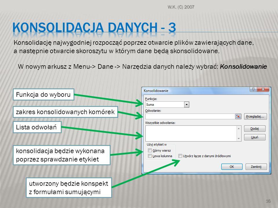 W.K. (C) 2007 16 Konsolidację najwygodniej rozpocząć poprzez otwarcie plików zawierających dane, a następnie otwarcie skoroszytu w którym dane będą sk
