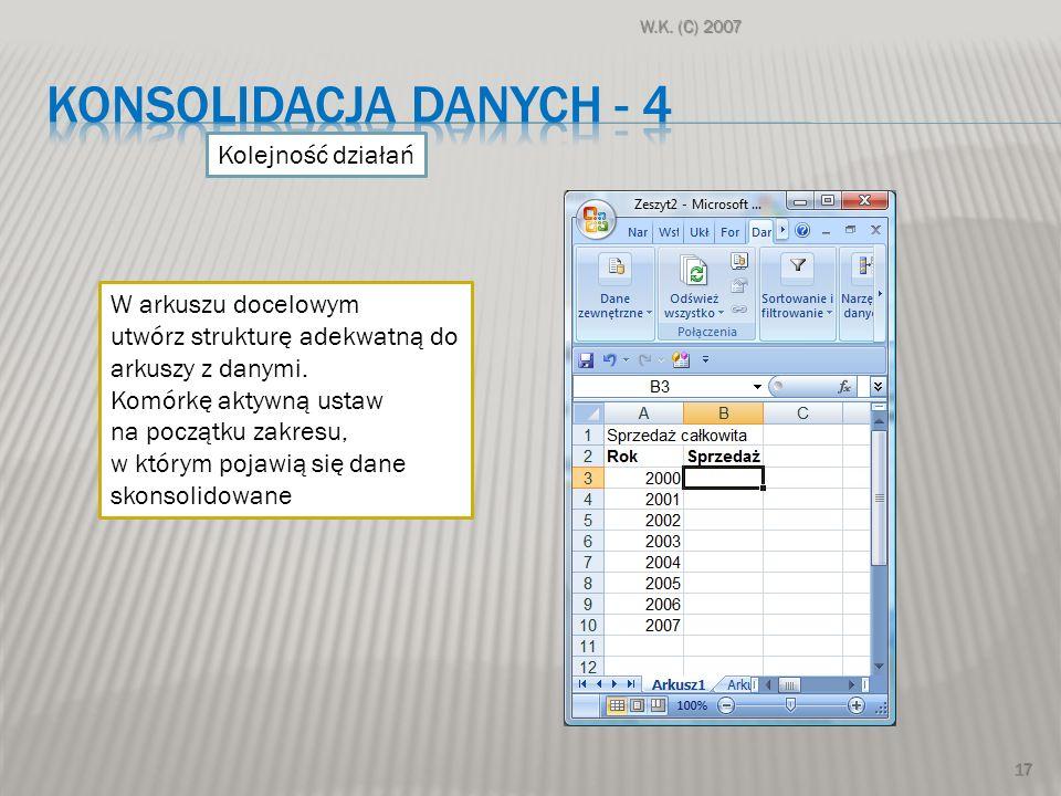 W.K. (C) 2007 17 Kolejność działań W arkuszu docelowym utwórz strukturę adekwatną do arkuszy z danymi. Komórkę aktywną ustaw na początku zakresu, w kt