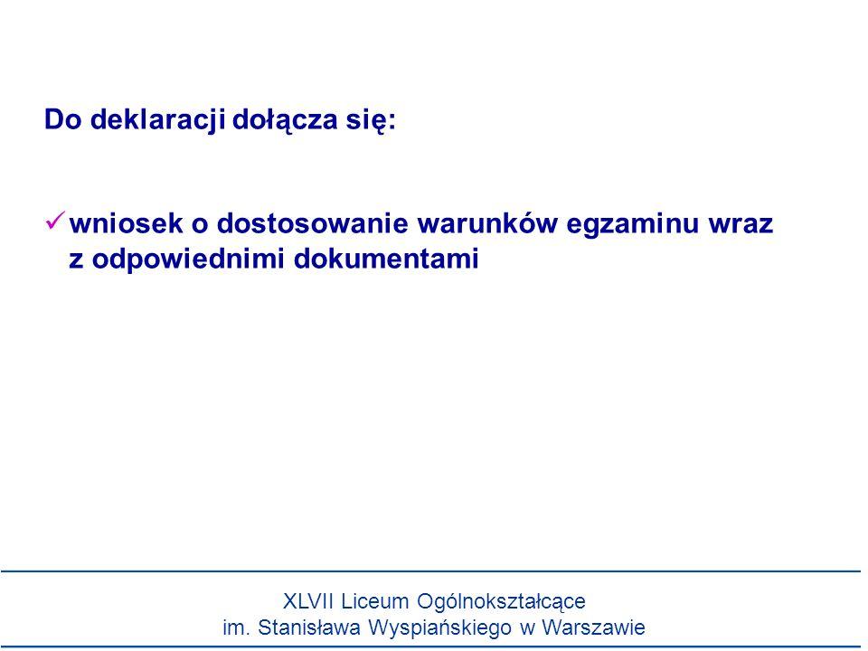 Do deklaracji dołącza się: wniosek o dostosowanie warunków egzaminu wraz z odpowiednimi dokumentami XLVII Liceum Ogólnokształcące im. Stanisława Wyspi