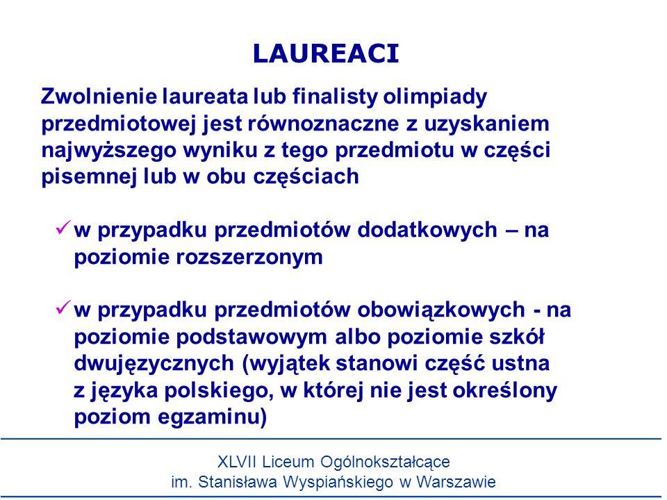 LAUREACI Zwolnienie laureata lub finalisty olimpiady przedmiotowej jest równoznaczne z uzyskaniem najwyższego wyniku z tego przedmiotu w części pisemnej lub w obu częściach w przypadku przedmiotów dodatkowych – na poziomie rozszerzonym w przypadku przedmiotów obowiązkowych - na poziomie podstawowym albo poziomie szkół dwujęzycznych (wyjątek stanowi część ustna z języka polskiego, w której nie jest określony poziom egzaminu) XLVII Liceum Ogólnokształcące im.