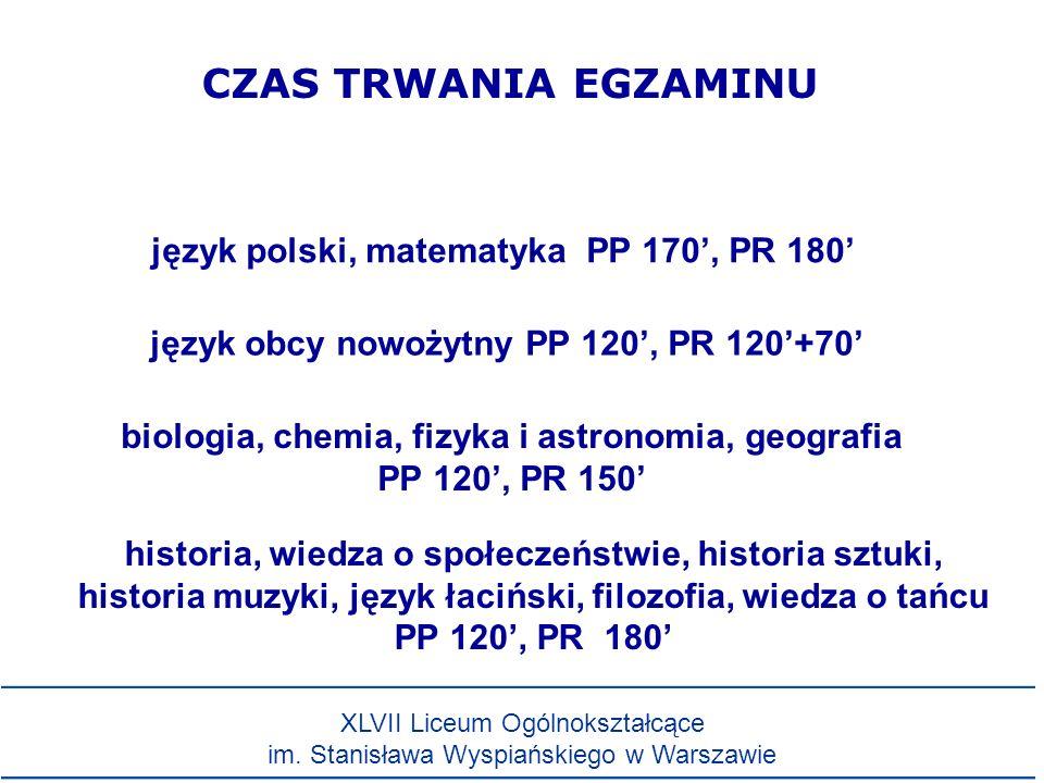 CZAS TRWANIA EGZAMINU język polski, matematyka PP 170, PR 180 język obcy nowożytny PP 120, PR 120+70 biologia, chemia, fizyka i astronomia, geografia