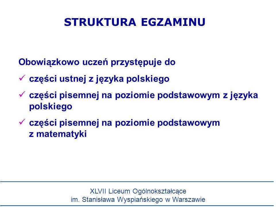 Obowiązkowo uczeń przystępuje do części ustnej z języka polskiego części pisemnej na poziomie podstawowym z języka polskiego części pisemnej na poziomie podstawowym z matematyki STRUKTURA EGZAMINU XLVII Liceum Ogólnokształcące im.