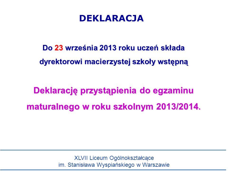 Do 23 września 2013 roku uczeń składa dyrektorowi macierzystej szkoły wstępną Deklarację przystąpienia do egzaminu maturalnego w roku szkolnym 2013/2014.