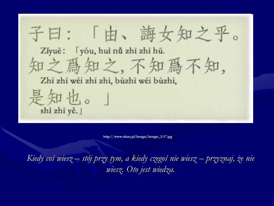 http://www.chiny.pl/kongzi/kongzi_2-17.jpg Kiedy coś wiesz – stój przy tym, a kiedy czegoś nie wiesz – przyznaj, że nie wiesz. Oto jest wiedza.