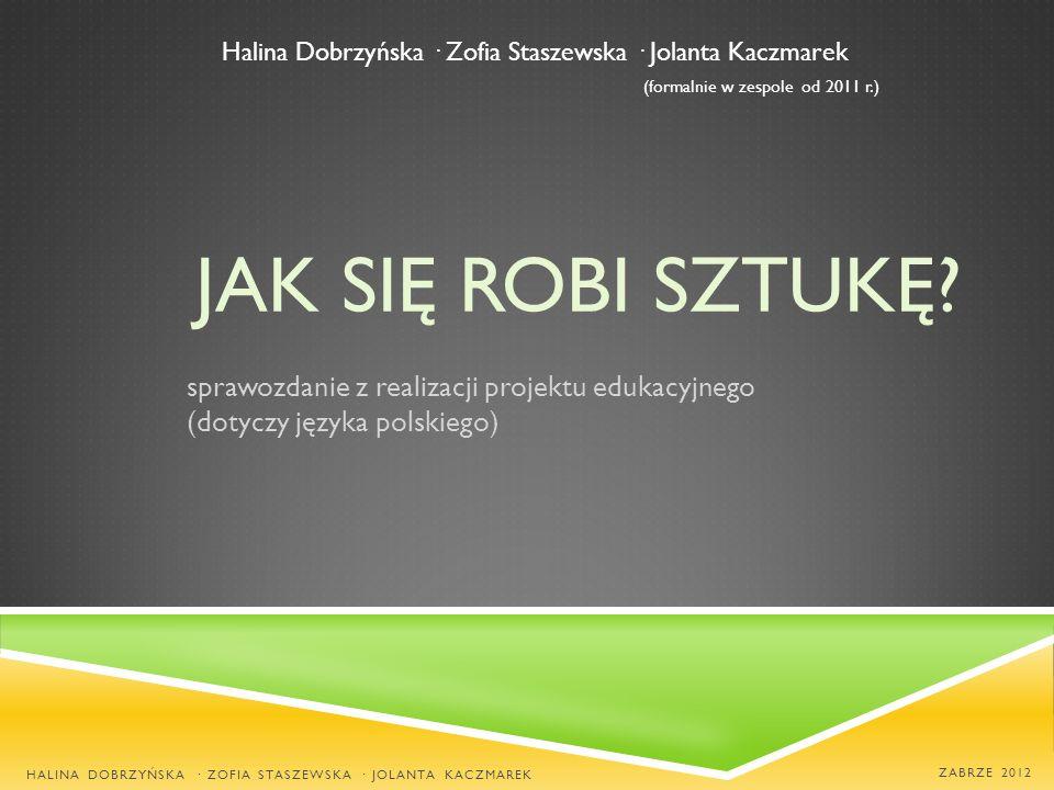JAK SIĘ ROBI SZTUKĘ? sprawozdanie z realizacji projektu edukacyjnego (dotyczy języka polskiego) HALINA DOBRZYŃSKA · ZOFIA STASZEWSKA · JOLANTA KACZMAR
