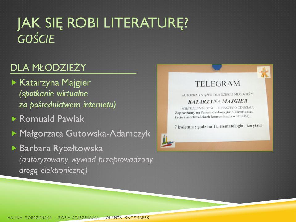 JAK SIĘ ROBI LITERATURĘ? GOŚCIE DLA MŁODZIEŻY Katarzyna Majgier (spotkanie wirtualne za pośrednictwem internetu) Romuald Pawlak Małgorzata Gutowska-Ad