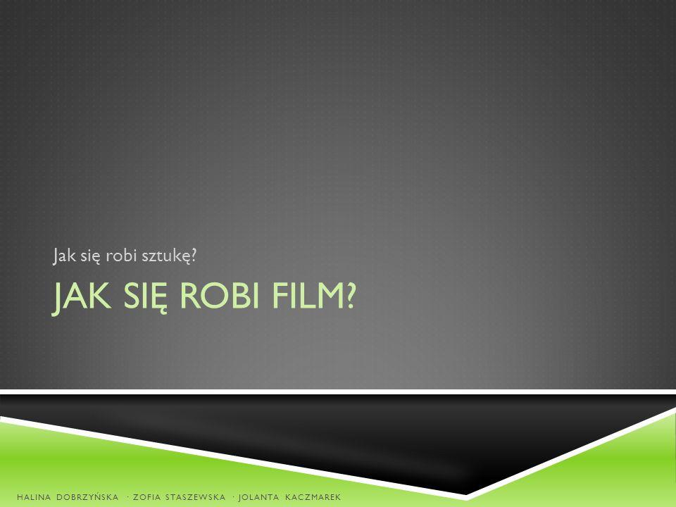 JAK SIĘ ROBI FILM? Jak się robi sztukę? HALINA DOBRZYŃSKA · ZOFIA STASZEWSKA · JOLANTA KACZMAREK