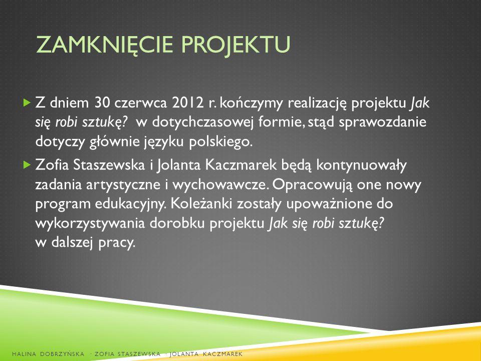 ZAMKNIĘCIE PROJEKTU Z dniem 30 czerwca 2012 r. kończymy realizację projektu Jak się robi sztukę? w dotychczasowej formie, stąd sprawozdanie dotyczy gł
