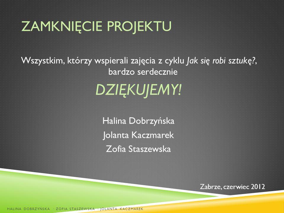 ZAMKNIĘCIE PROJEKTU Wszystkim, którzy wspierali zajęcia z cyklu Jak się robi sztukę?, bardzo serdecznie DZIĘKUJEMY! Halina Dobrzyńska Jolanta Kaczmare