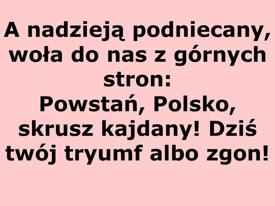 A nadzieją podniecany, woła do nas z górnych stron: Powstań, Polsko, skrusz kajdany.
