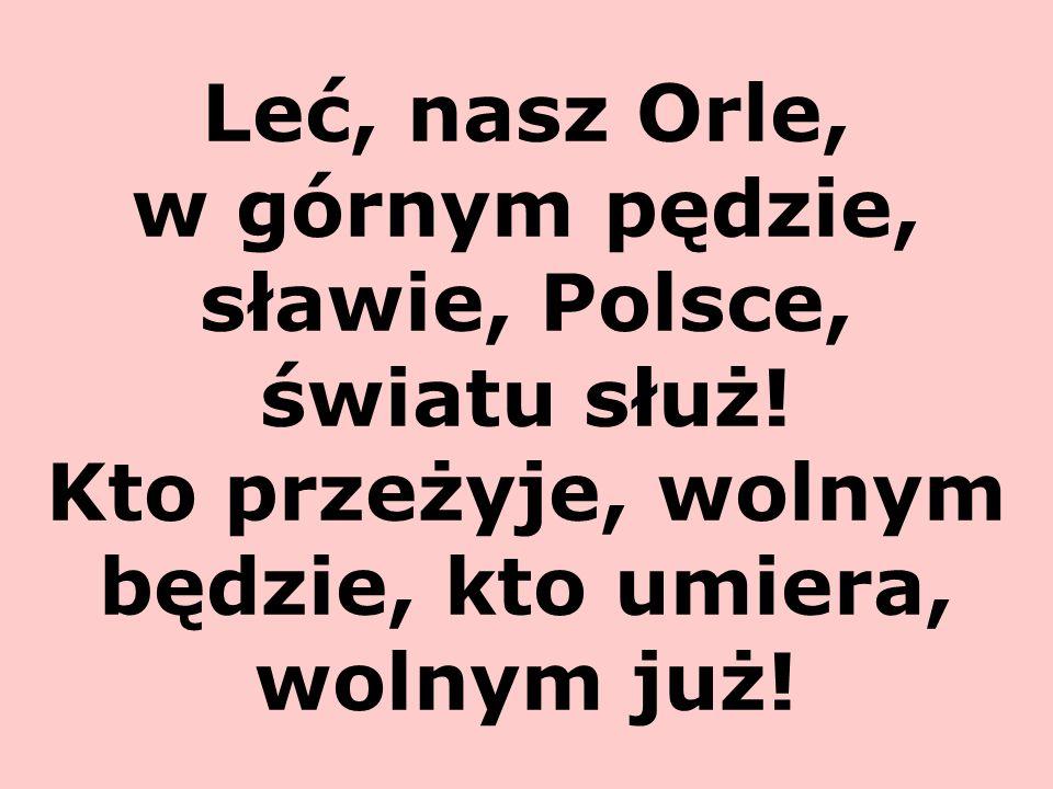 Leć, nasz Orle, w górnym pędzie, sławie, Polsce, światu służ! Kto przeżyje, wolnym będzie, kto umiera, wolnym już!