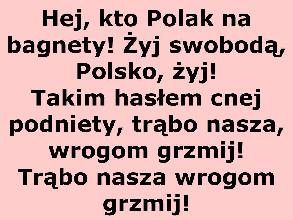 Hej, kto Polak na bagnety! Żyj swobodą, Polsko, żyj! Takim hasłem cnej podniety, trąbo nasza, wrogom grzmij! Trąbo nasza wrogom grzmij!
