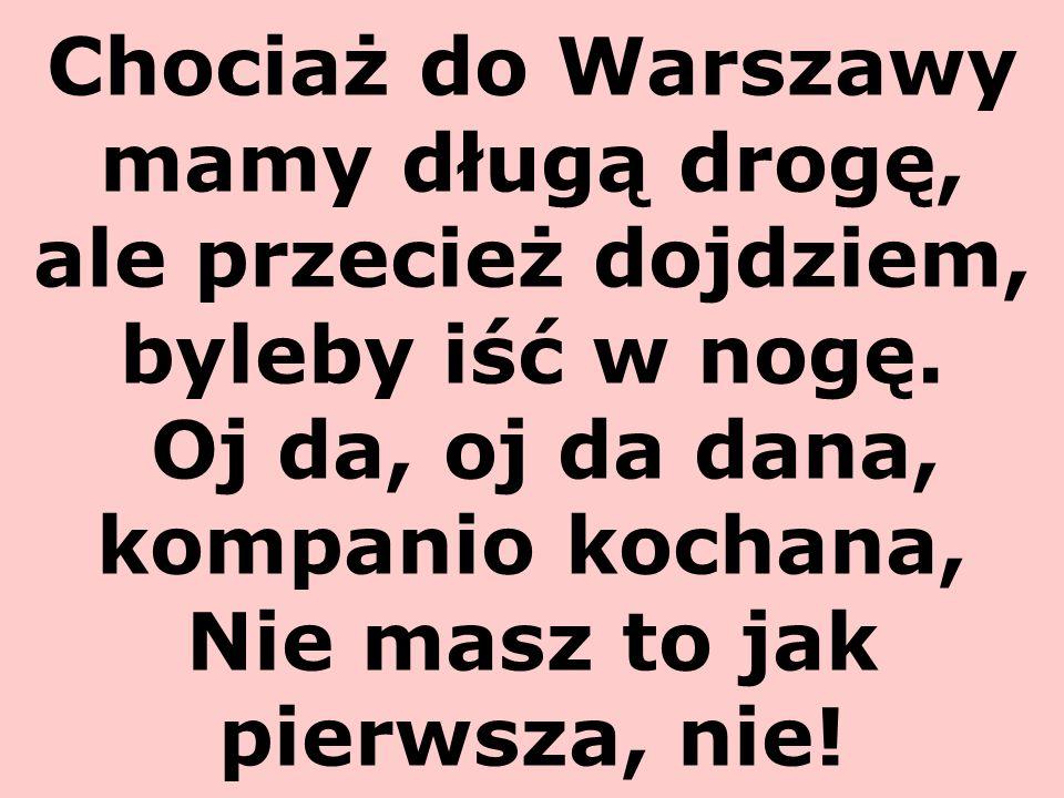 Chociaż do Warszawy mamy długą drogę, ale przecież dojdziem, byleby iść w nogę. Oj da, oj da dana, kompanio kochana, Nie masz to jak pierwsza, nie!