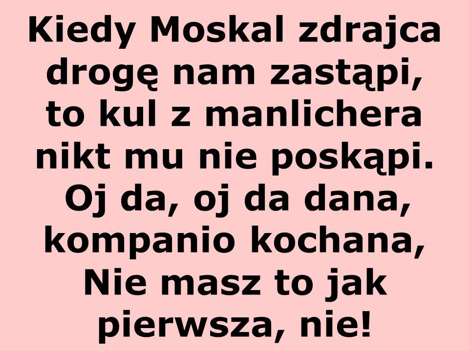 Kiedy Moskal zdrajca drogę nam zastąpi, to kul z manlichera nikt mu nie poskąpi. Oj da, oj da dana, kompanio kochana, Nie masz to jak pierwsza, nie!