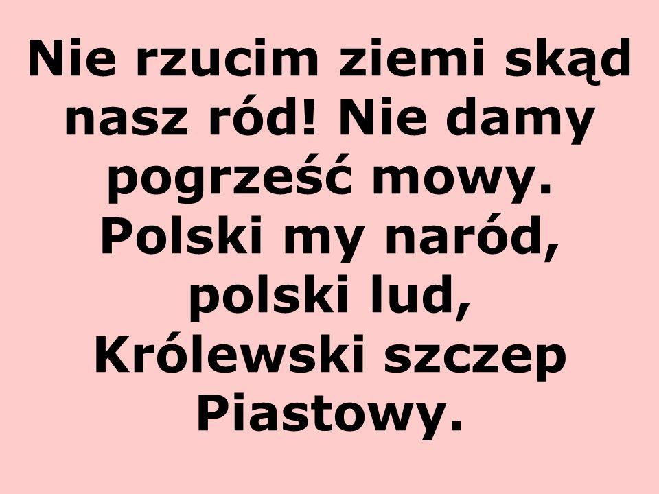 Nie rzucim ziemi skąd nasz ród! Nie damy pogrześć mowy. Polski my naród, polski lud, Królewski szczep Piastowy.