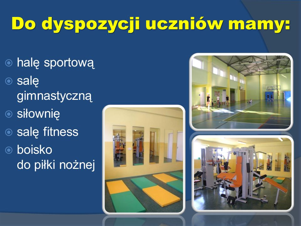 halę sportową salę gimnastyczną siłownię salę fitness boisko do piłki nożnej Do dyspozycji uczniów mamy: