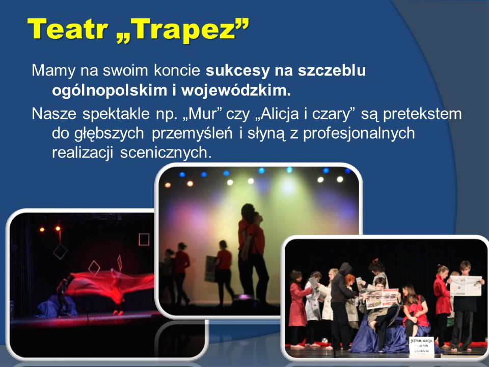 Teatr Trapez Mamy na swoim koncie sukcesy na szczeblu ogólnopolskim i wojewódzkim. Nasze spektakle np. Mur czy Alicja i czary są pretekstem do głębszy