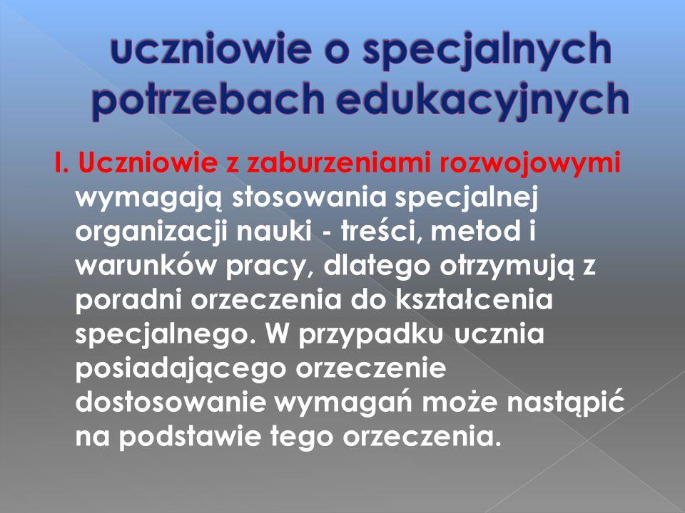 I. Uczniowie z zaburzeniami rozwojowymi wymagają stosowania specjalnej organizacji nauki - treści, metod i warunków pracy, dlatego otrzymują z poradni