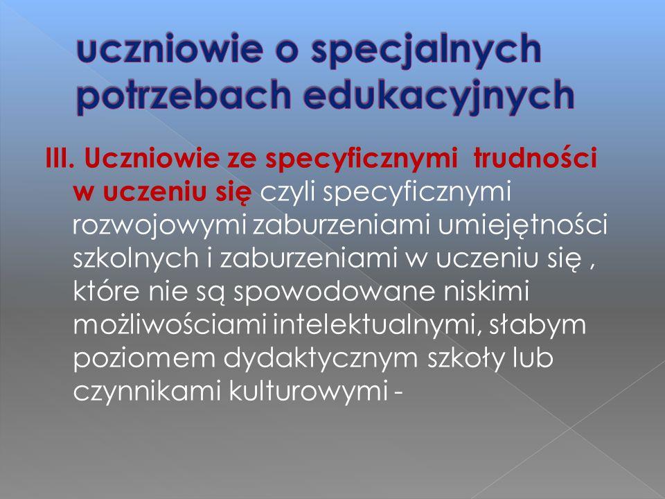 III. Uczniowie ze specyficznymi trudności w uczeniu się czyli specyficznymi rozwojowymi zaburzeniami umiejętności szkolnych i zaburzeniami w uczeniu s