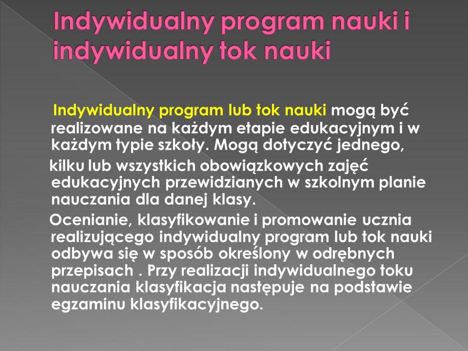 Indywidualny program lub tok nauki mogą być realizowane na każdym etapie edukacyjnym i w każdym typie szkoły. Mogą dotyczyć jednego, kilku lub wszystk