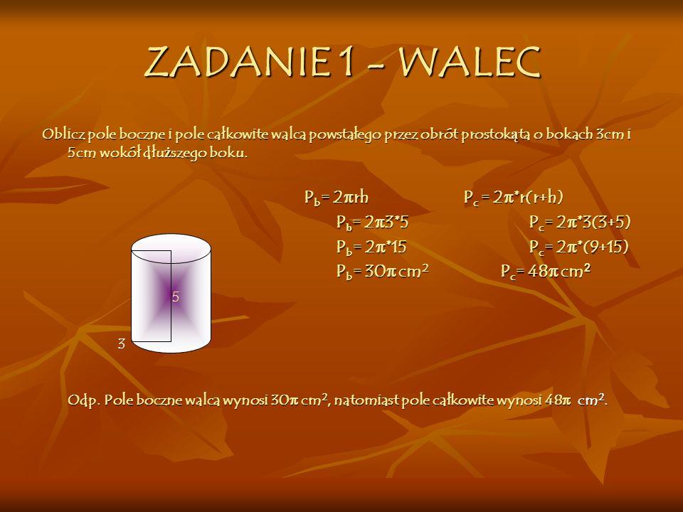 WALEC - WZORY Pole powierzchni całkowitej: Pole powierzchni całkowitej: P c = 2π r (r+h) Pole powierzchni bocznej: Pole powierzchni bocznej: P b = 2πrh Obj ę to ść walca: Obj ę to ść walca: V= πr 2 h