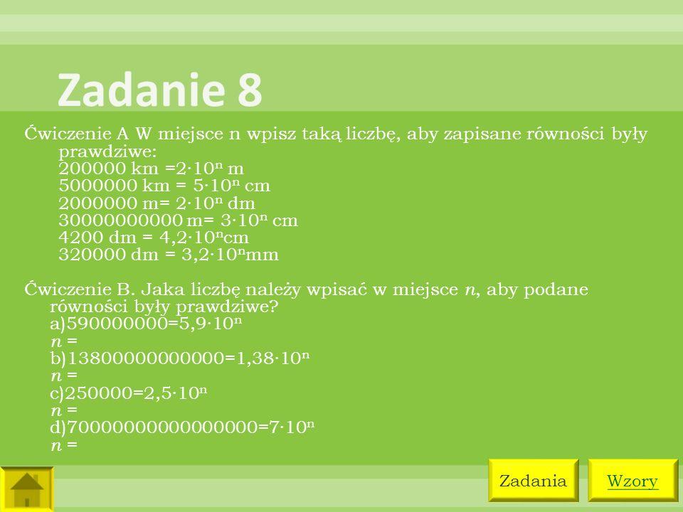 Ćwiczenie A W miejsce n wpisz taką liczbę, aby zapisane równości były prawdziwe: 200000 km =2·10 n m 5000000 km = 5·10 n cm 2000000 m= 2·10 n dm 30000