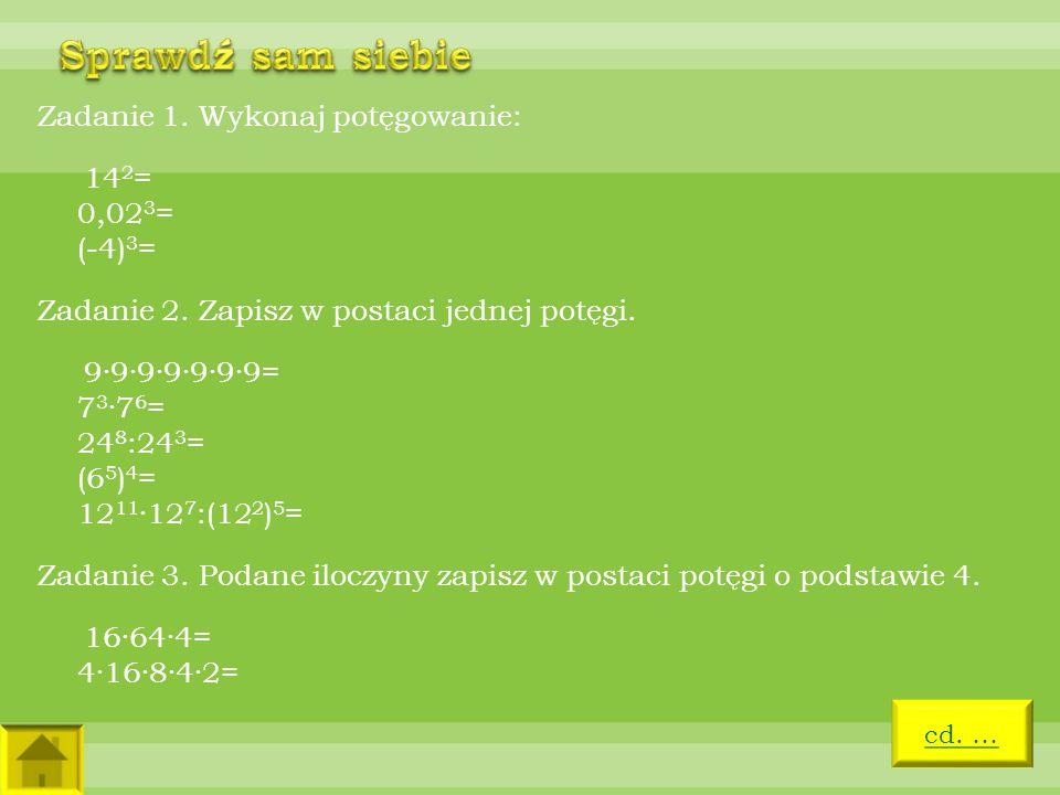 Zadanie 1. Wykonaj potęgowanie: 14 2 = 0,02 3 = (-4) 3 = Zadanie 2. Zapisz w postaci jednej potęgi. 9·9·9·9·9·9·9= 7 3 ·7 6 = 24 8 :24 3 = (6 5 ) 4 =