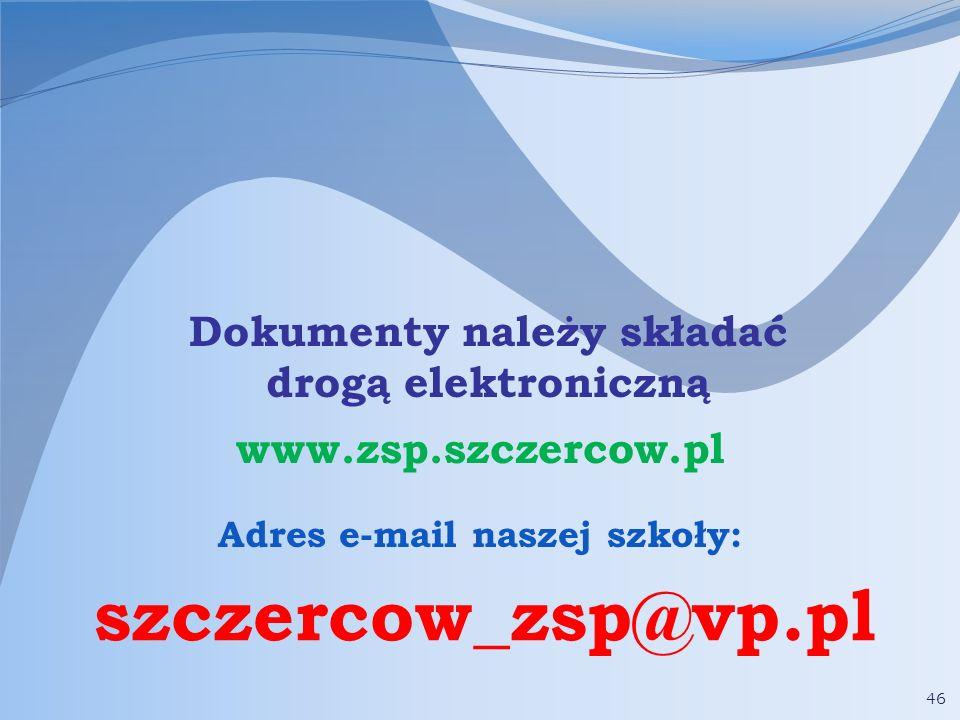 46 Dokumenty należy składać drogą elektroniczną Adres e-mail naszej szkoły: szczercow_zsp@vp.pl www.zsp.szczercow.pl