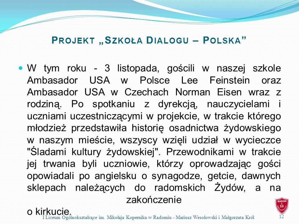 P ROJEKT S ZKOŁA D IALOGU – P OLSKA W tym roku - 3 listopada, gościli w naszej szkole Ambasador USA w Polsce Lee Feinstein oraz Ambasador USA w Czechach Norman Eisen wraz z rodziną.