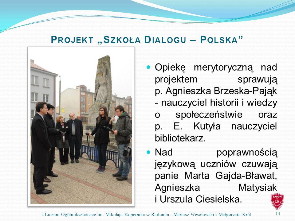 P ROJEKT S ZKOŁA D IALOGU – P OLSKA Opiekę merytoryczną nad projektem sprawują p. Agnieszka Brzeska-Pająk - nauczyciel historii i wiedzy o społeczeńst