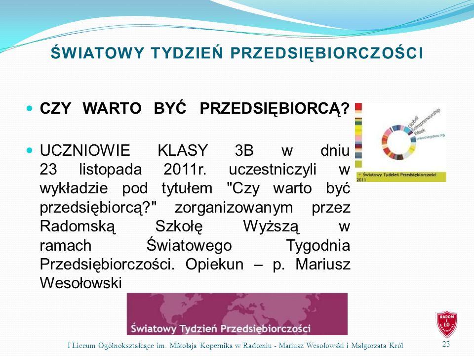 ŚWIATOWY TYDZIEŃ PRZEDSIĘBIORCZOŚCI 23 I Liceum Ogólnokształcące im. Mikołaja Kopernika w Radomiu - Mariusz Wesołowski i Małgorzata Król CZY WARTO BYĆ