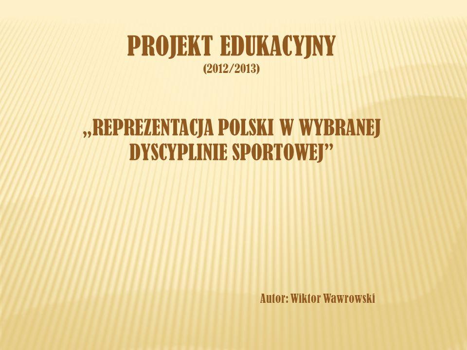PROJEKT EDUKACYJNY (2012/2013) REPREZENTACJA POLSKI W WYBRANEJ DYSCYPLINIE SPORTOWEJ Autor: Wiktor Wawrowski
