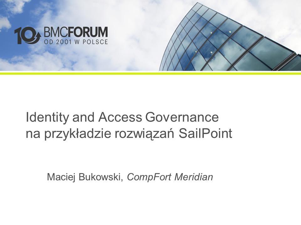 Identity and Access Governance na przykładzie rozwiązań SailPoint Maciej Bukowski, CompFort Meridian
