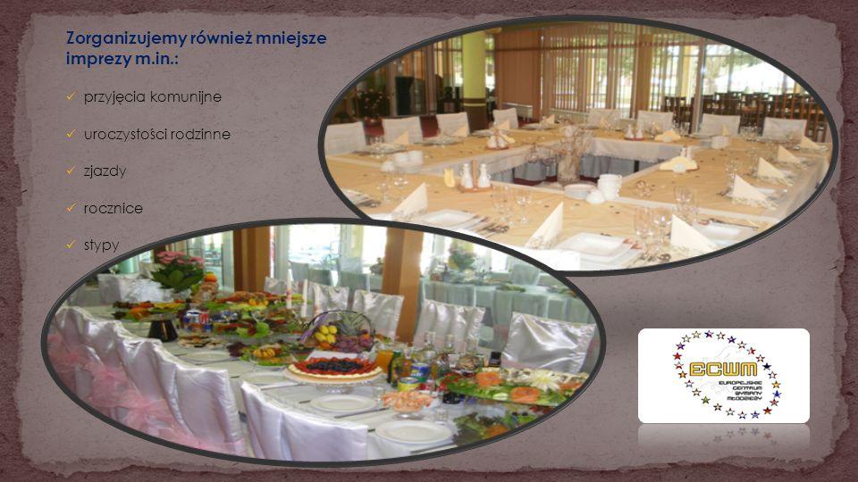 Zorganizujemy również mniejsze imprezy m.in.: przyjęcia komunijne uroczystości rodzinne zjazdy rocznice stypy